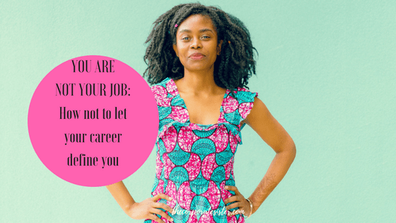 YOU ARE NOT YOUR JOB: How not to let your career define you