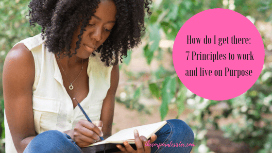 How do I get there: 7 Principles to work and live on Purpose